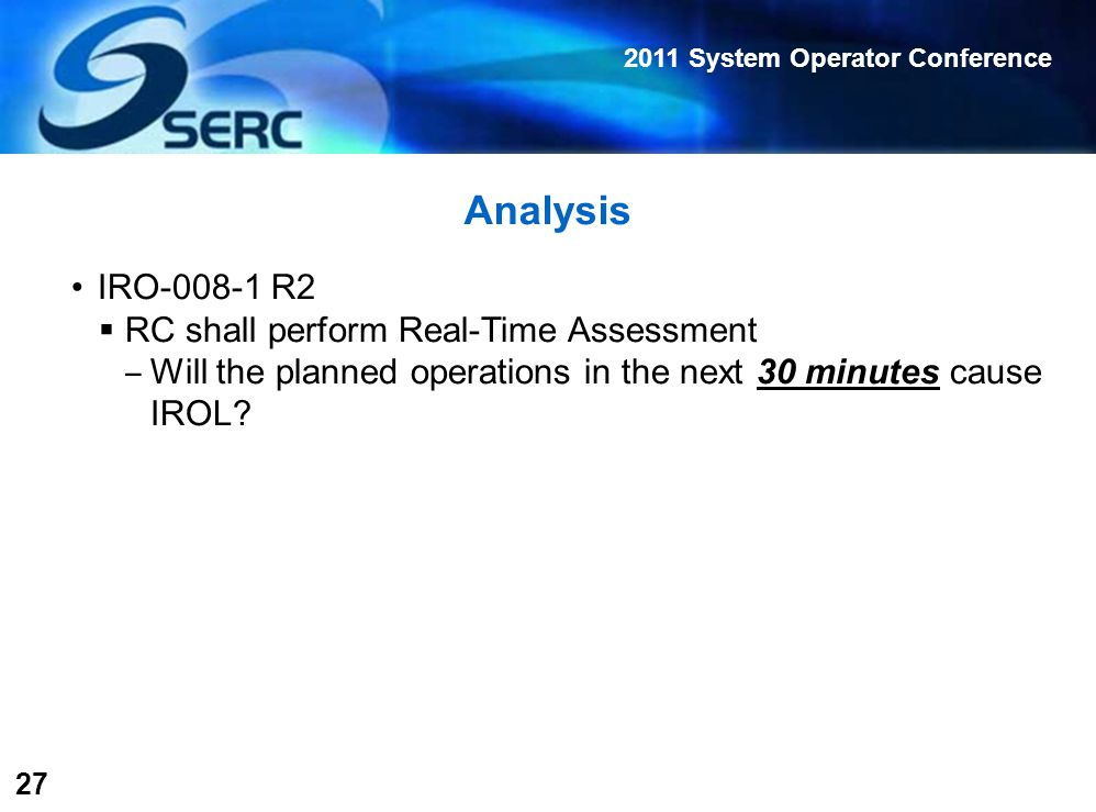2011 System Operator Conference 27 Analysis IRO-008-1 R2  RC shall perform Real-Time Assessment ‒ Will the planned operations in the next 30 minutes cause IROL