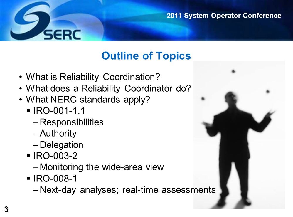 2011 System Operator Conference 4 Reliability Coordination Reliability Coordinator (RC) Highest level of authority  Responsible for reliable operation of the Bulk Electric System (BES)  Has Wide Area View of the BES  Has operating tools, processes, procedures, and authority to prevent/mitigate emergency operating situations ‒ Next-day analysis ‒ Real-time operations