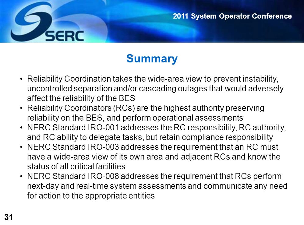 2011 System Operator Conference 31 Summary Reliability Coordination takes the wide-area view to prevent instability, uncontrolled separation and/or cascading outages that would adversely affect the reliability of the BES Reliability Coordinators (RCs) are the highest authority preserving reliability on the BES, and perform operational assessments NERC Standard IRO-001 addresses the RC responsibility, RC authority, and RC ability to delegate tasks, but retain compliance responsibility NERC Standard IRO-003 addresses the requirement that an RC must have a wide-area view of its own area and adjacent RCs and know the status of all critical facilities NERC Standard IRO-008 addresses the requirement that RCs perform next-day and real-time system assessments and communicate any need for action to the appropriate entities