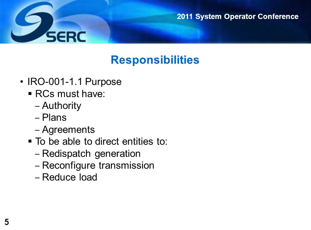 2011 System Operator Conference 5 Responsibilities IRO-001-1.1 Purpose  RCs must have: ‒ Authority ‒ Plans ‒ Agreements  To be able to direct entities to: ‒ Redispatch generation ‒ Reconfigure transmission ‒ Reduce load