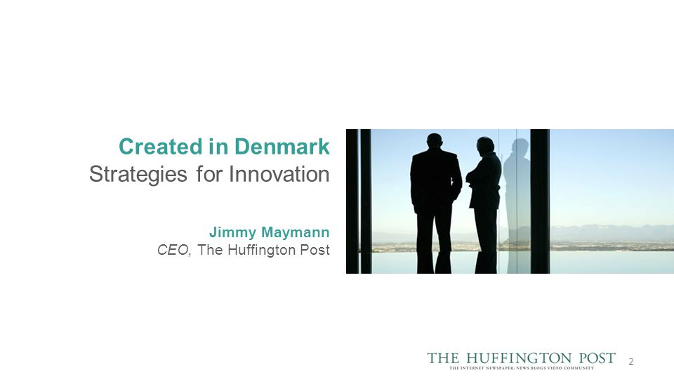 Created in Denmark Strategies for Innovation Jimmy Maymann CEO, The Huffington Post 2