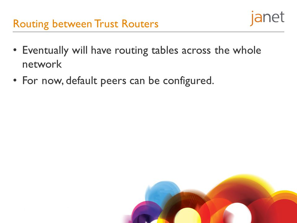 Routing between Trust Routers Eventually will have routing tables across the whole network For now, default peers can be configured.