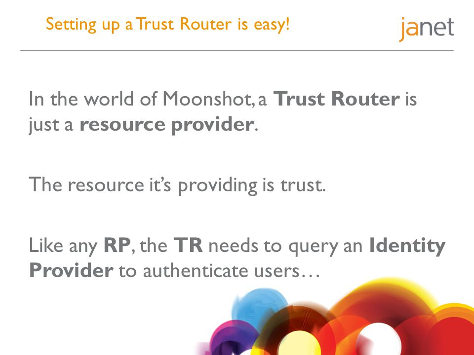 Setting up a Trust Router is easy! In the world of Moonshot, a Trust Router is just a resource provider. The resource it's providing is trust. Like an