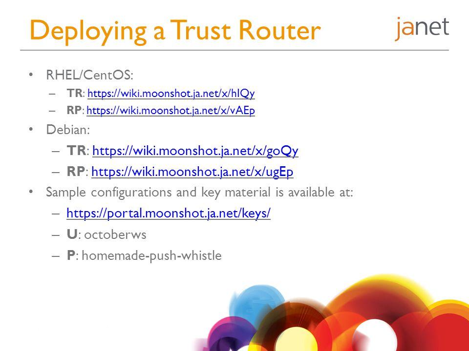 Deploying a Trust Router RHEL/CentOS: – TR: https://wiki.moonshot.ja.net/x/hIQyhttps://wiki.moonshot.ja.net/x/hIQy – RP: https://wiki.moonshot.ja.net/