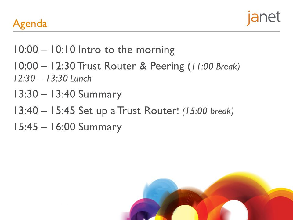 Agenda 10:00 – 10:10 Intro to the morning 10:00 – 12:30 Trust Router & Peering ( 11:00 Break) 12:30 – 13:30 Lunch 13:30 – 13:40 Summary 13:40 – 15:45