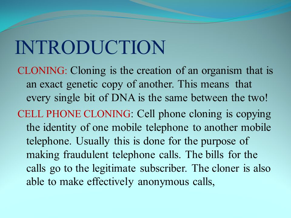 INTRODUCTION CLONING: Cloning is the creation of an organism that is an exact genetic copy of another.