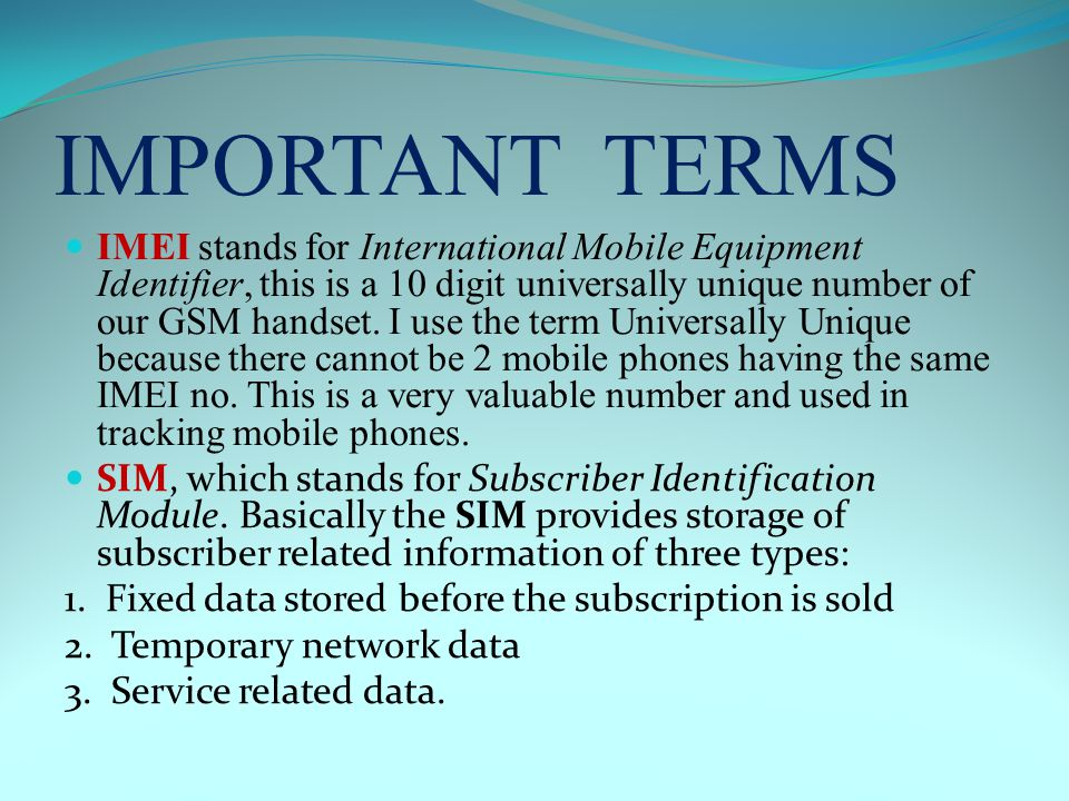 IMPORTANT TERMS IMEI stands for International Mobile Equipment Identifier, this is a 10 digit universally unique number of our GSM handset.