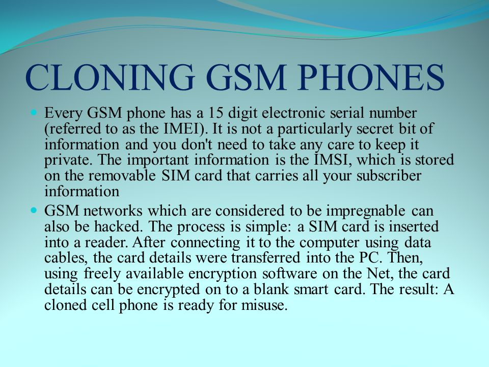 CLONING GSM PHONES Every GSM phone has a 15 digit electronic serial number (referred to as the IMEI).