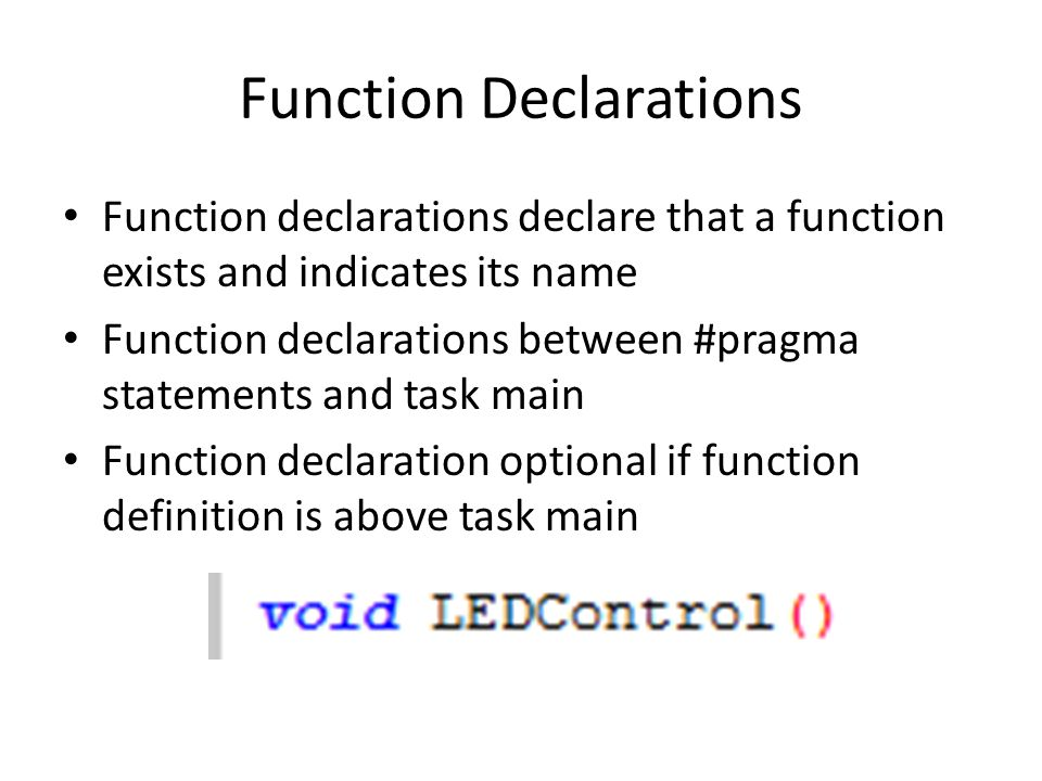 Function Declarations Function declarations declare that a function exists and indicates its name Function declarations between #pragma statements and task main Function declaration optional if function definition is above task main
