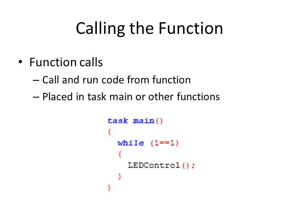 Calling the Function Function calls – Call and run code from function – Placed in task main or other functions