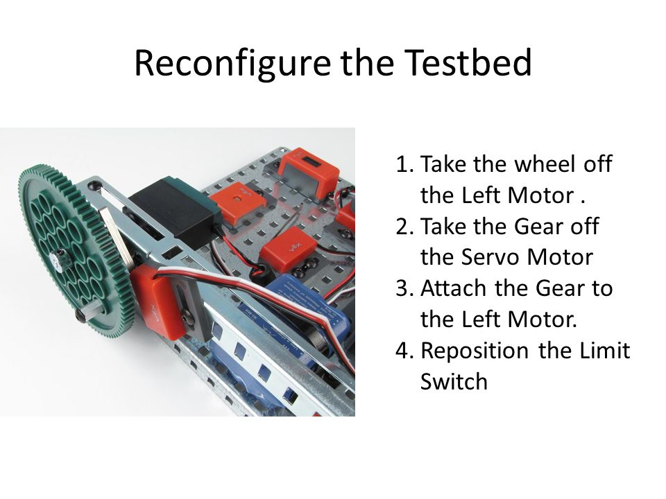 Reconfigure the Testbed 1.Take the wheel off the Left Motor.