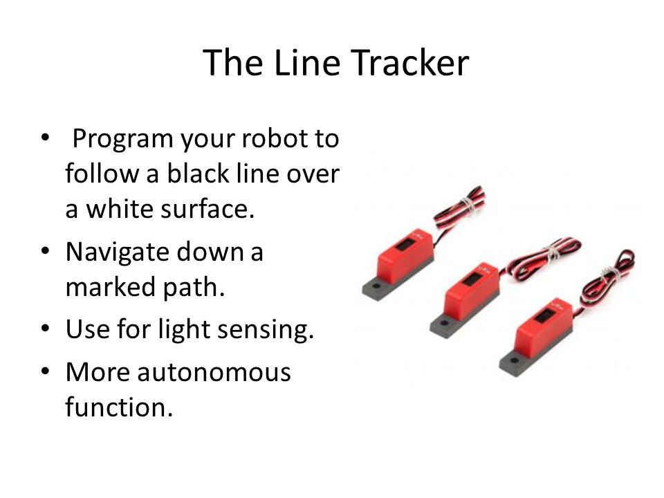 The Line Tracker Program your robot to follow a black line over a white surface.
