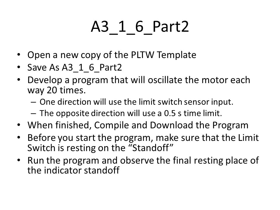 A3_1_6_Part2 Open a new copy of the PLTW Template Save As A3_1_6_Part2 Develop a program that will oscillate the motor each way 20 times.