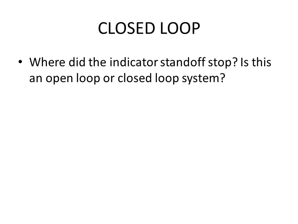 CLOSED LOOP Where did the indicator standoff stop? Is this an open loop or closed loop system?
