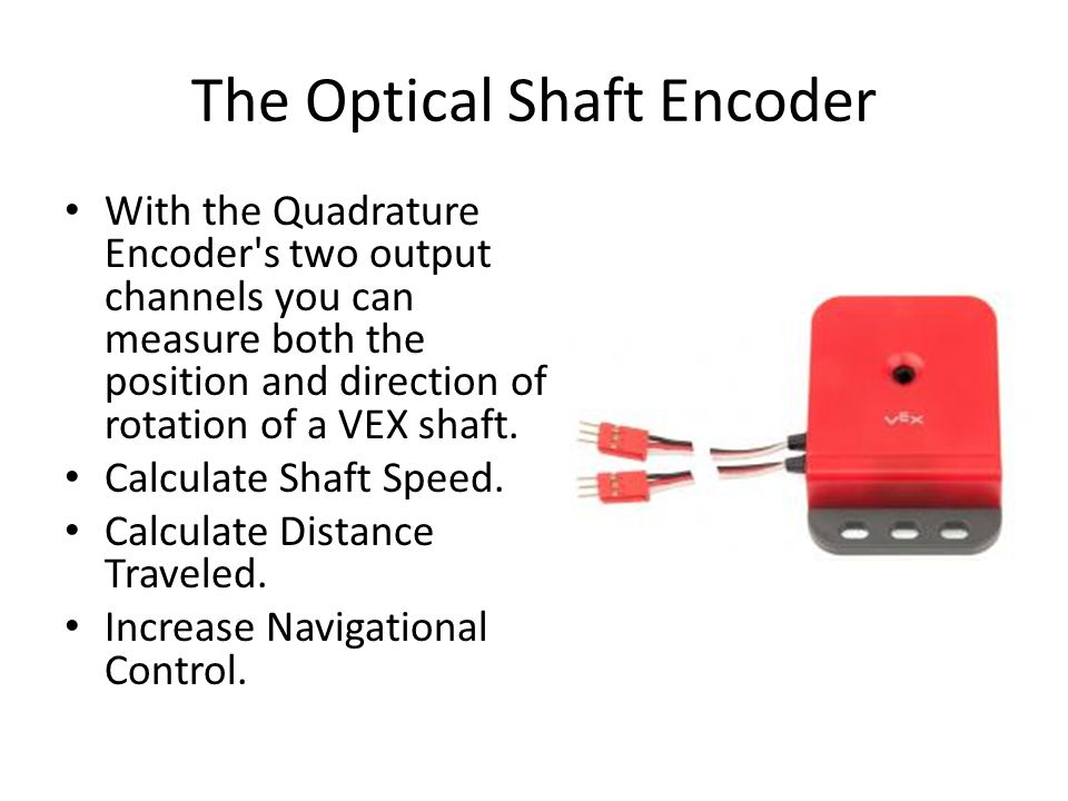 The Optical Shaft Encoder With the Quadrature Encoder s two output channels you can measure both the position and direction of rotation of a VEX shaft.