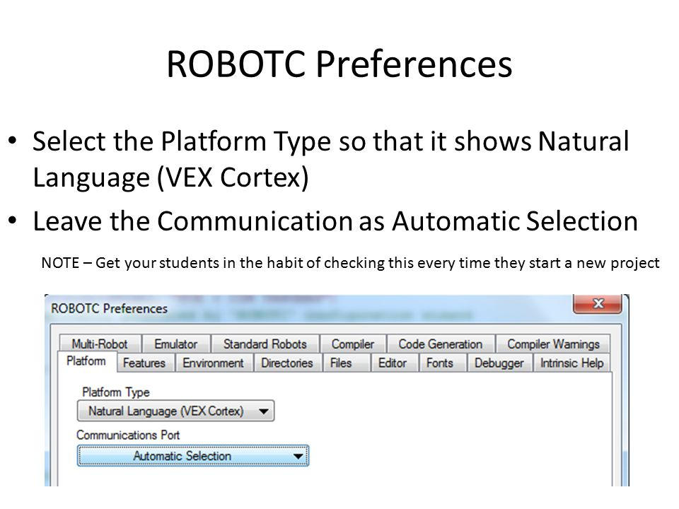 ROBOTC Preferences Select the Platform Type so that it shows Natural Language (VEX Cortex) Leave the Communication as Automatic Selection NOTE – Get your students in the habit of checking this every time they start a new project