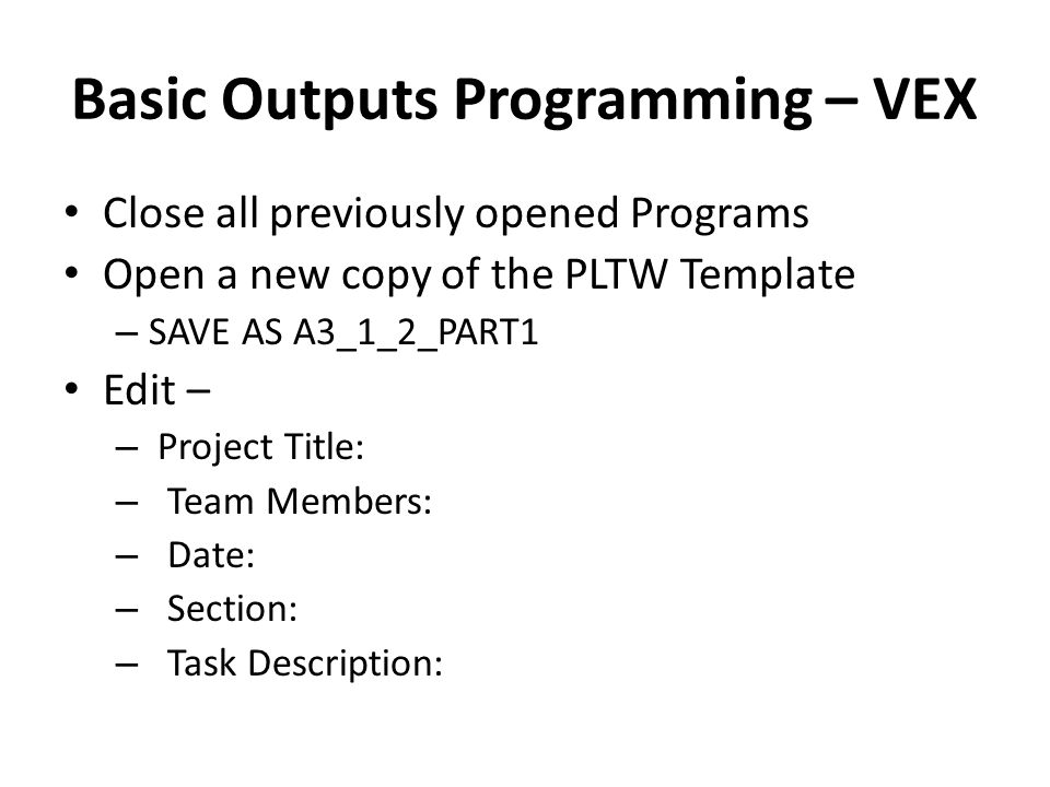 Basic Outputs Programming – VEX Close all previously opened Programs Open a new copy of the PLTW Template – SAVE AS A3_1_2_PART1 Edit – – Project Title: – Team Members: – Date: – Section: – Task Description: