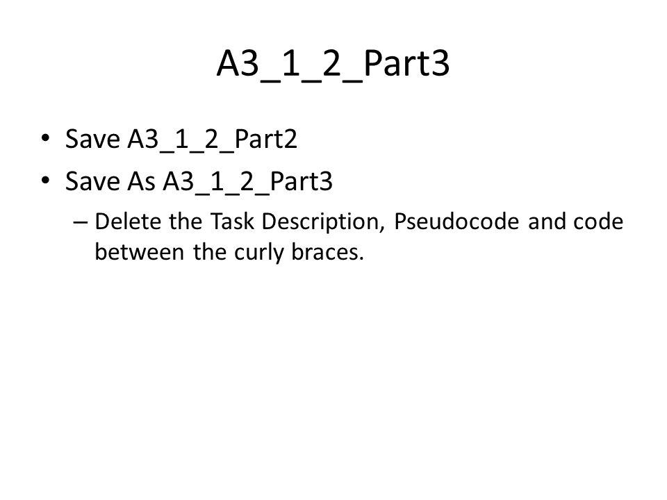 A3_1_2_Part3 Save A3_1_2_Part2 Save As A3_1_2_Part3 – Delete the Task Description, Pseudocode and code between the curly braces.