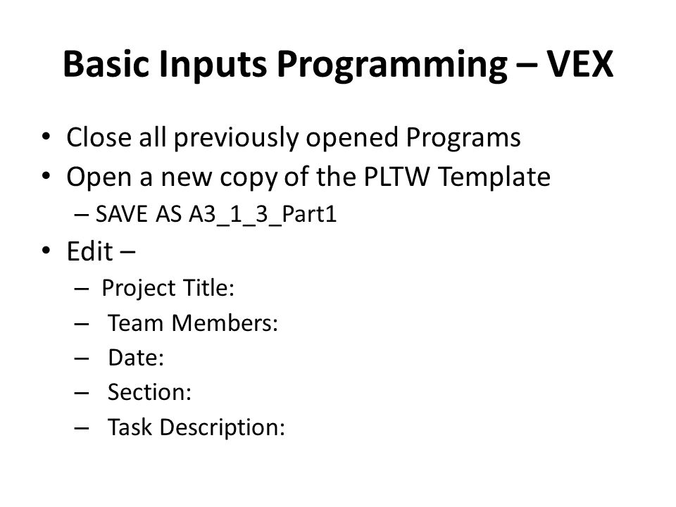 Basic Inputs Programming – VEX Close all previously opened Programs Open a new copy of the PLTW Template – SAVE AS A3_1_3_Part1 Edit – – Project Title: – Team Members: – Date: – Section: – Task Description:
