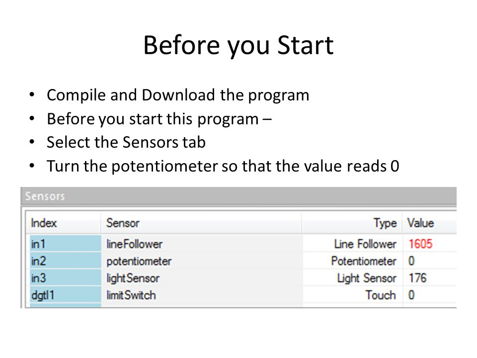 Before you Start Compile and Download the program Before you start this program – Select the Sensors tab Turn the potentiometer so that the value reads 0
