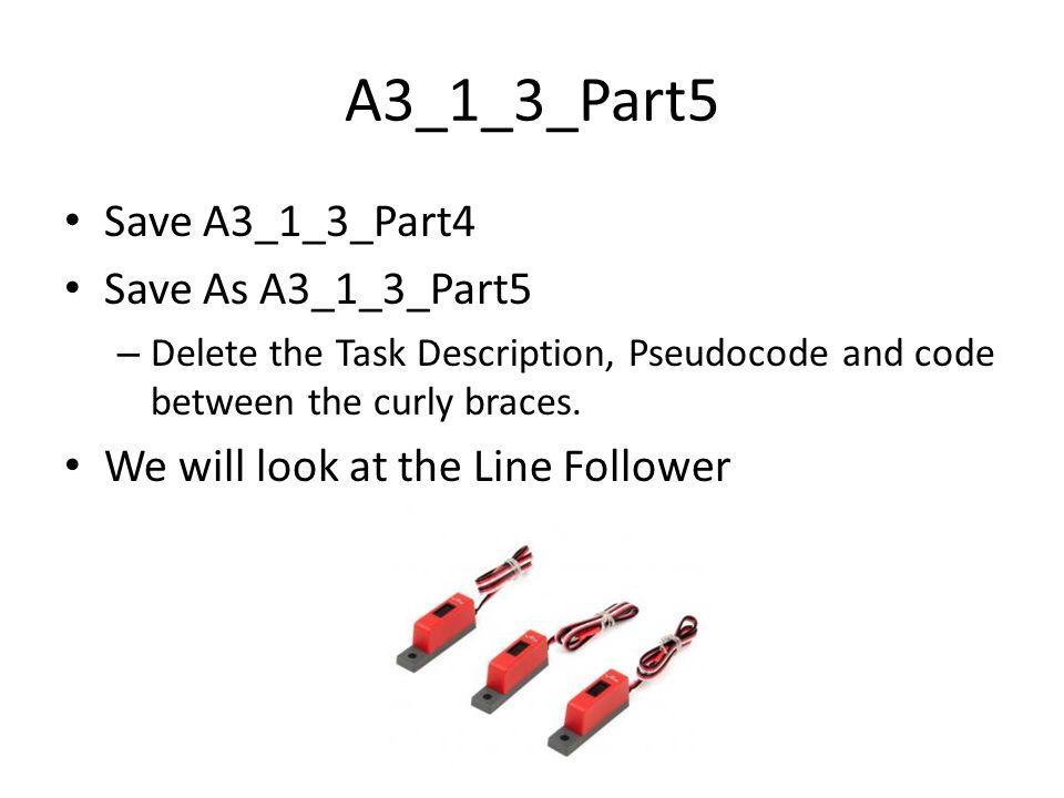 A3_1_3_Part5 Save A3_1_3_Part4 Save As A3_1_3_Part5 – Delete the Task Description, Pseudocode and code between the curly braces.