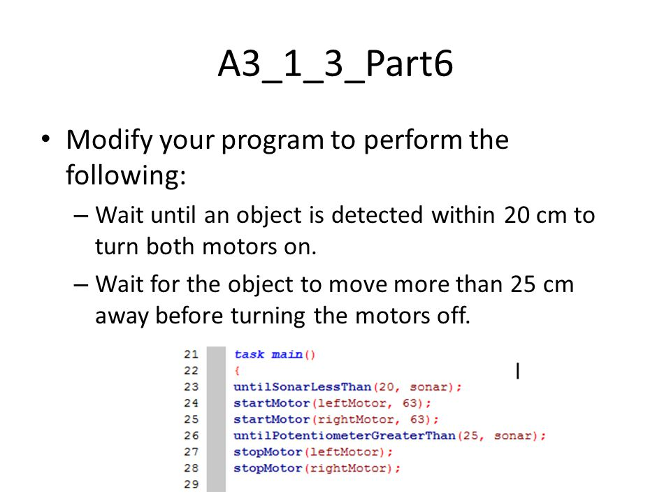 A3_1_3_Part6 Modify your program to perform the following: – Wait until an object is detected within 20 cm to turn both motors on.