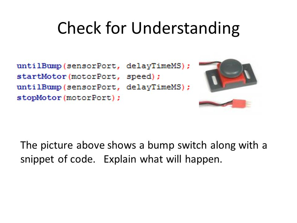Check for Understanding The picture above shows a bump switch along with a snippet of code.