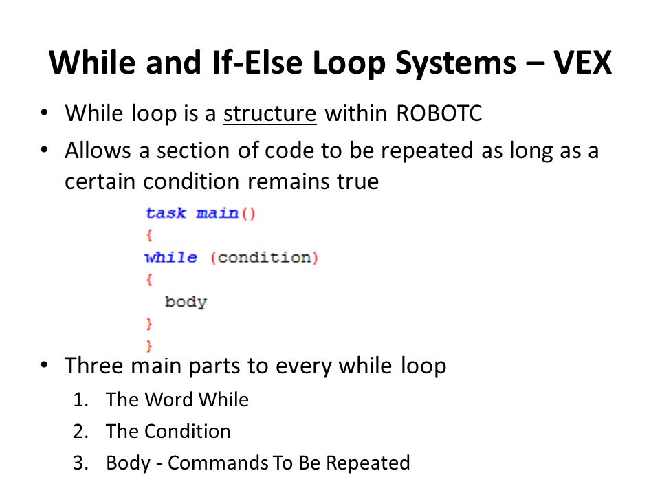 While and If-Else Loop Systems – VEX While loop is a structure within ROBOTC Allows a section of code to be repeated as long as a certain condition remains true Three main parts to every while loop 1.The Word While 2.The Condition 3.Body - Commands To Be Repeated