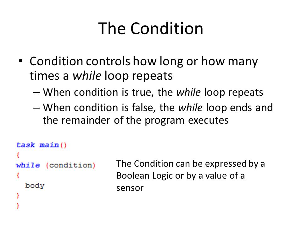 The Condition Condition controls how long or how many times a while loop repeats – When condition is true, the while loop repeats – When condition is false, the while loop ends and the remainder of the program executes The Condition can be expressed by a Boolean Logic or by a value of a sensor