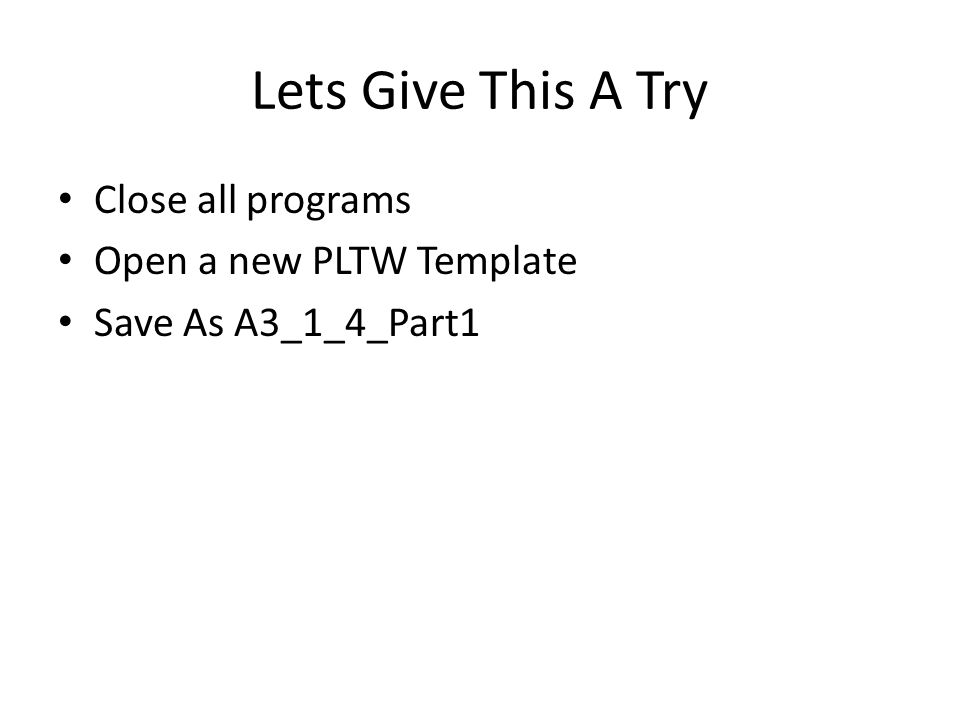 Lets Give This A Try Close all programs Open a new PLTW Template Save As A3_1_4_Part1