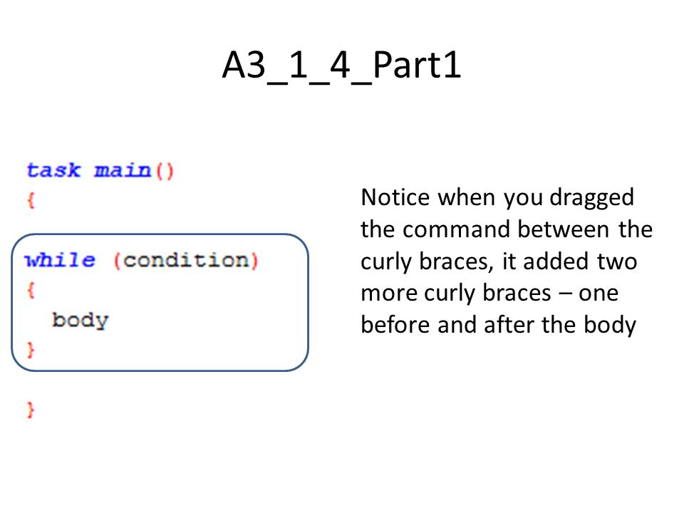 A3_1_4_Part1 Notice when you dragged the command between the curly braces, it added two more curly braces – one before and after the body