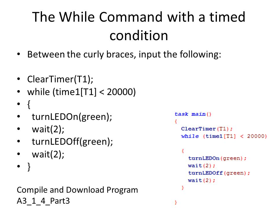 The While Command with a timed condition Between the curly braces, input the following: ClearTimer(T1); while (time1[T1] < 20000) { turnLEDOn(green); wait(2); turnLEDOff(green); wait(2); } Compile and Download Program A3_1_4_Part3