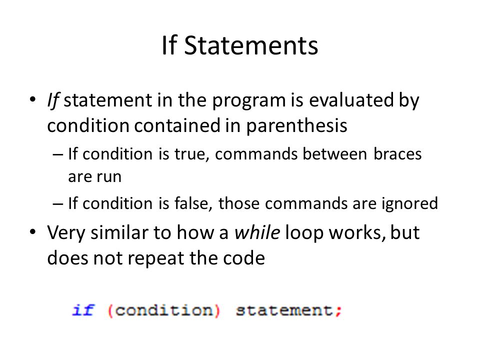 If Statements If statement in the program is evaluated by condition contained in parenthesis – If condition is true, commands between braces are run – If condition is false, those commands are ignored Very similar to how a while loop works, but does not repeat the code