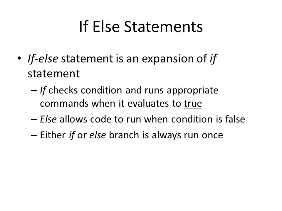 If Else Statements If-else statement is an expansion of if statement – If checks condition and runs appropriate commands when it evaluates to true – Else allows code to run when condition is false – Either if or else branch is always run once