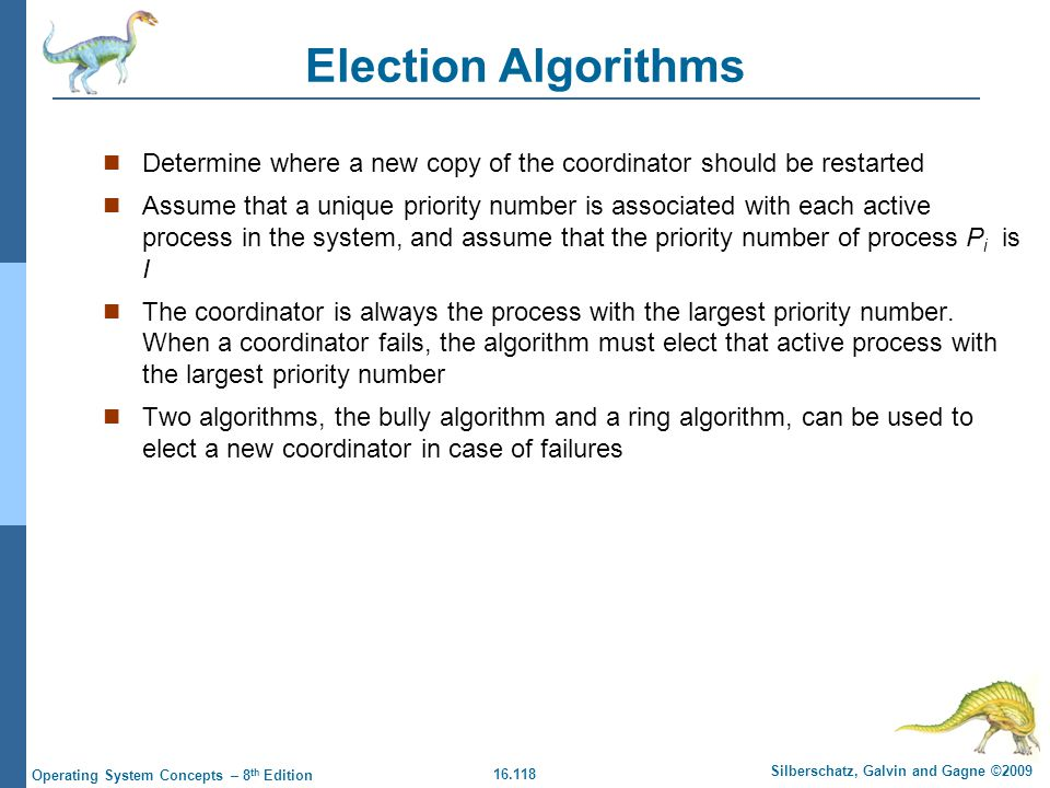 16.118 Silberschatz, Galvin and Gagne ©2009 Operating System Concepts – 8 th Edition Election Algorithms Determine where a new copy of the coordinator