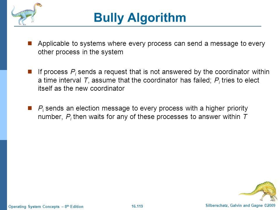 16.119 Silberschatz, Galvin and Gagne ©2009 Operating System Concepts – 8 th Edition Bully Algorithm Applicable to systems where every process can sen
