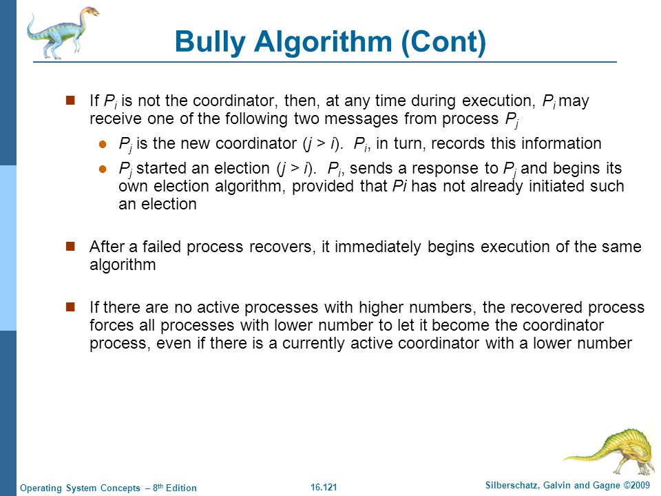 16.121 Silberschatz, Galvin and Gagne ©2009 Operating System Concepts – 8 th Edition Bully Algorithm (Cont) If P i is not the coordinator, then, at an