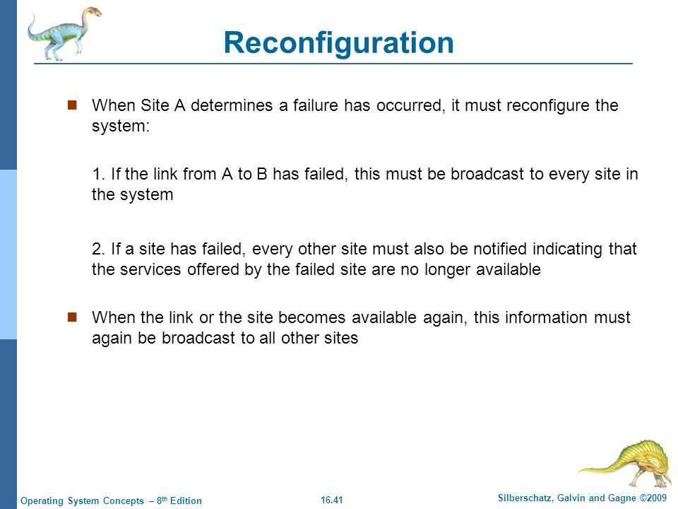 16.41 Silberschatz, Galvin and Gagne ©2009 Operating System Concepts – 8 th Edition Reconfiguration When Site A determines a failure has occurred, it
