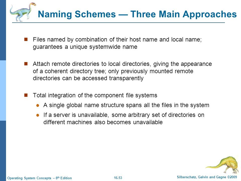 16.53 Silberschatz, Galvin and Gagne ©2009 Operating System Concepts – 8 th Edition Naming Schemes — Three Main Approaches Files named by combination