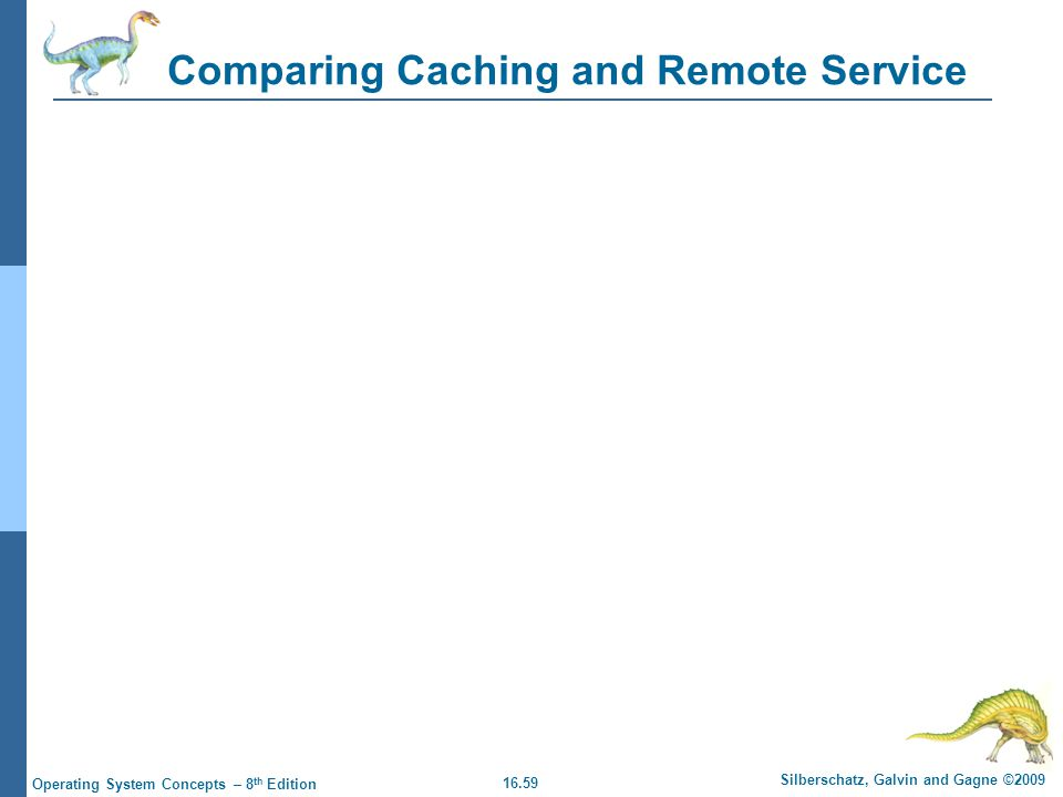 16.59 Silberschatz, Galvin and Gagne ©2009 Operating System Concepts – 8 th Edition Comparing Caching and Remote Service