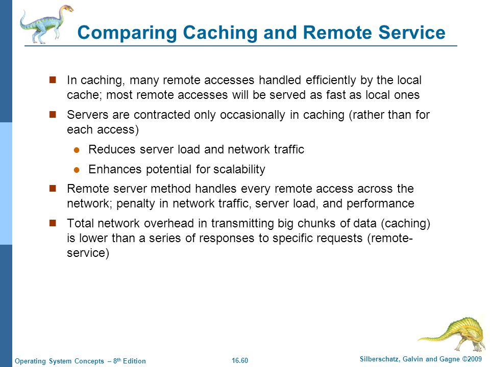 16.60 Silberschatz, Galvin and Gagne ©2009 Operating System Concepts – 8 th Edition Comparing Caching and Remote Service In caching, many remote acces