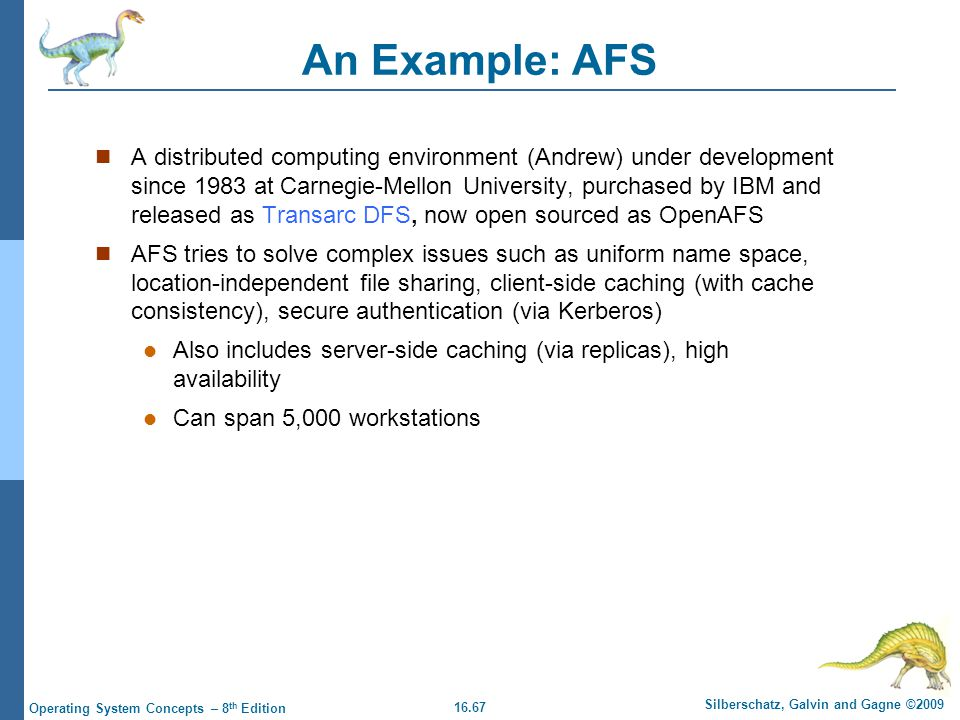 16.67 Silberschatz, Galvin and Gagne ©2009 Operating System Concepts – 8 th Edition An Example: AFS A distributed computing environment (Andrew) under