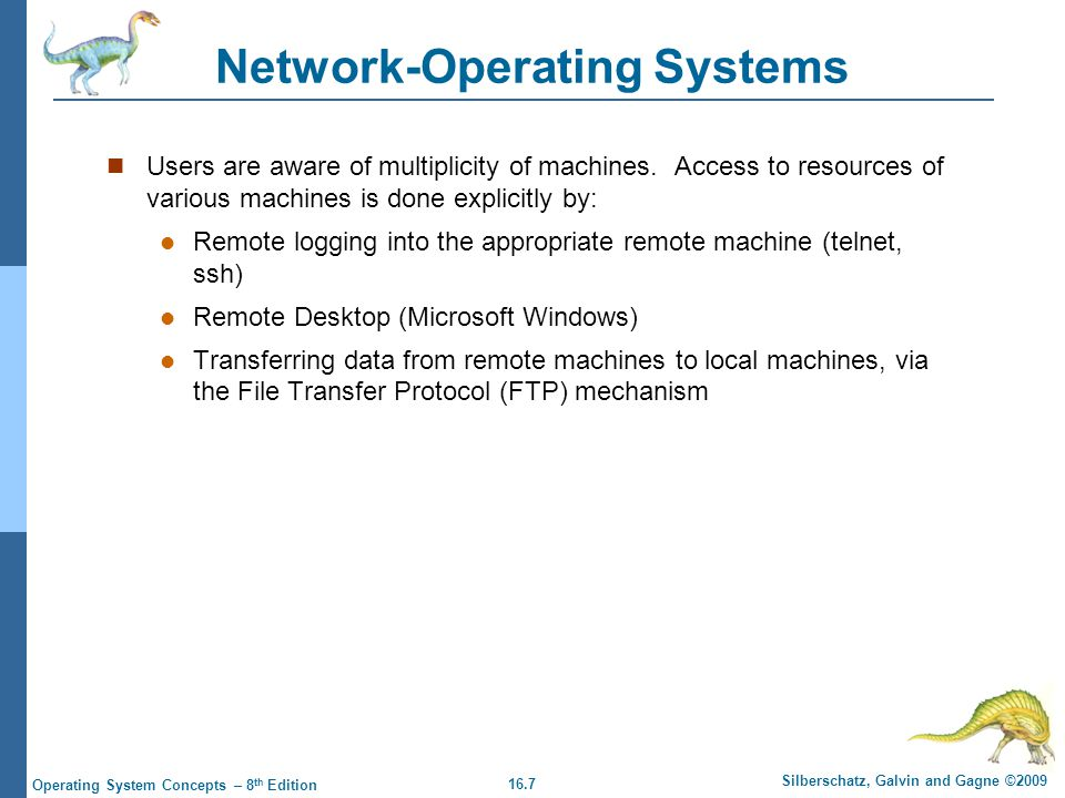 16.7 Silberschatz, Galvin and Gagne ©2009 Operating System Concepts – 8 th Edition Network-Operating Systems Users are aware of multiplicity of machin