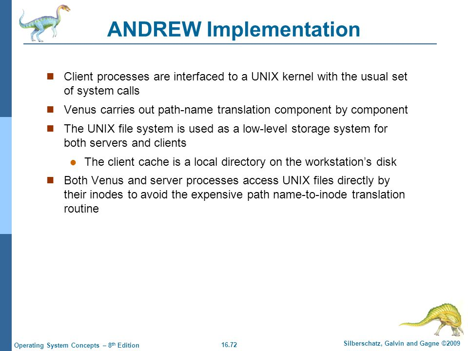 16.72 Silberschatz, Galvin and Gagne ©2009 Operating System Concepts – 8 th Edition ANDREW Implementation Client processes are interfaced to a UNIX ke