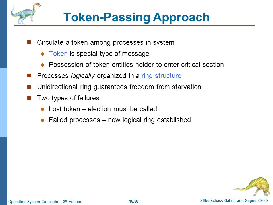 16.88 Silberschatz, Galvin and Gagne ©2009 Operating System Concepts – 8 th Edition Token-Passing Approach Circulate a token among processes in system