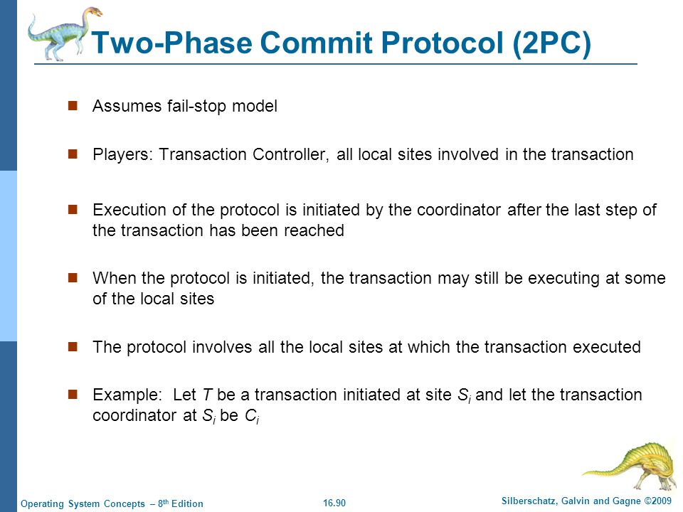 16.90 Silberschatz, Galvin and Gagne ©2009 Operating System Concepts – 8 th Edition Two-Phase Commit Protocol (2PC) Assumes fail-stop model Players: T
