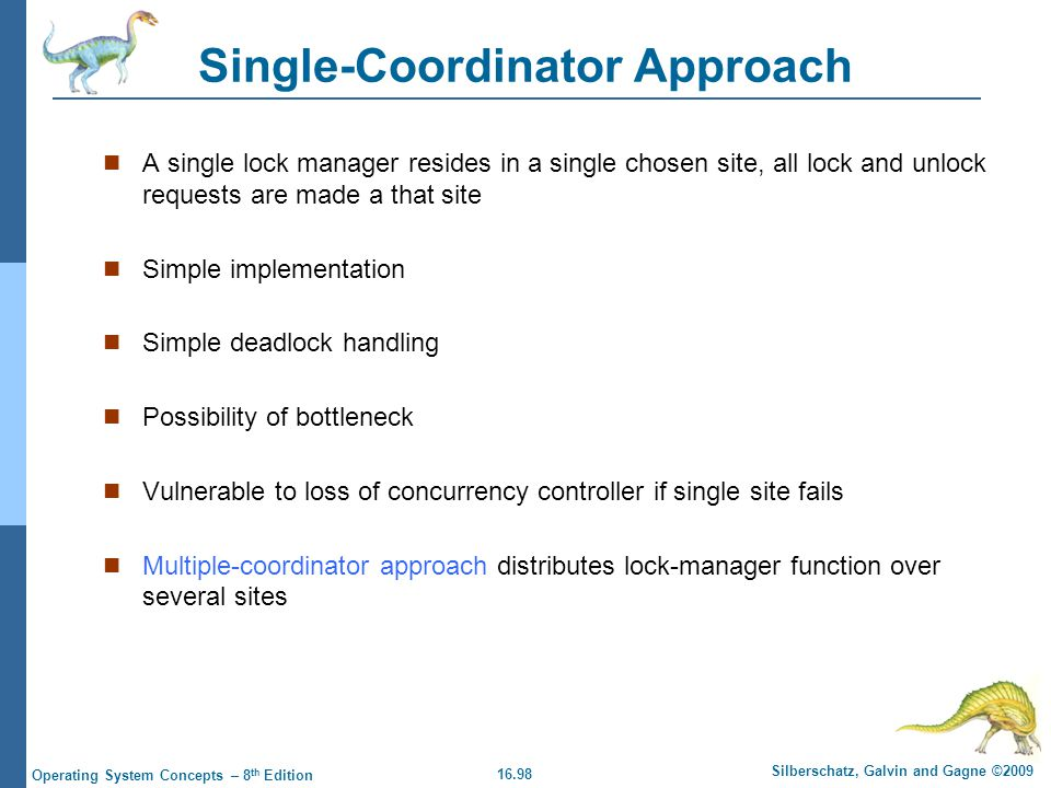 16.98 Silberschatz, Galvin and Gagne ©2009 Operating System Concepts – 8 th Edition Single-Coordinator Approach A single lock manager resides in a sin