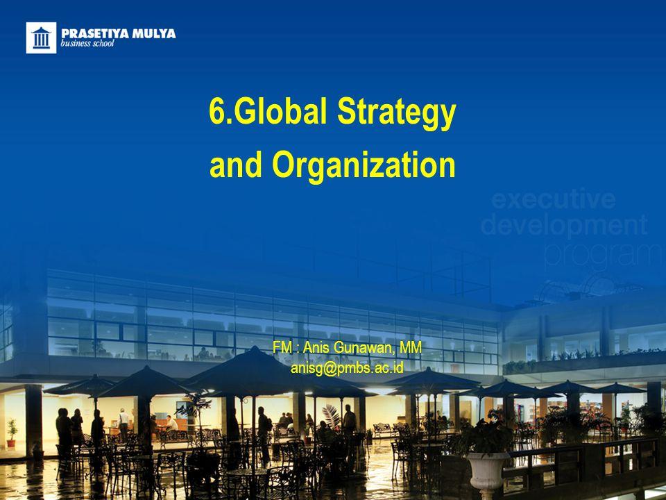 FM : Anis Gunawan, MM anisg@pmbs.ac.id 6.Global Strategy and Organization