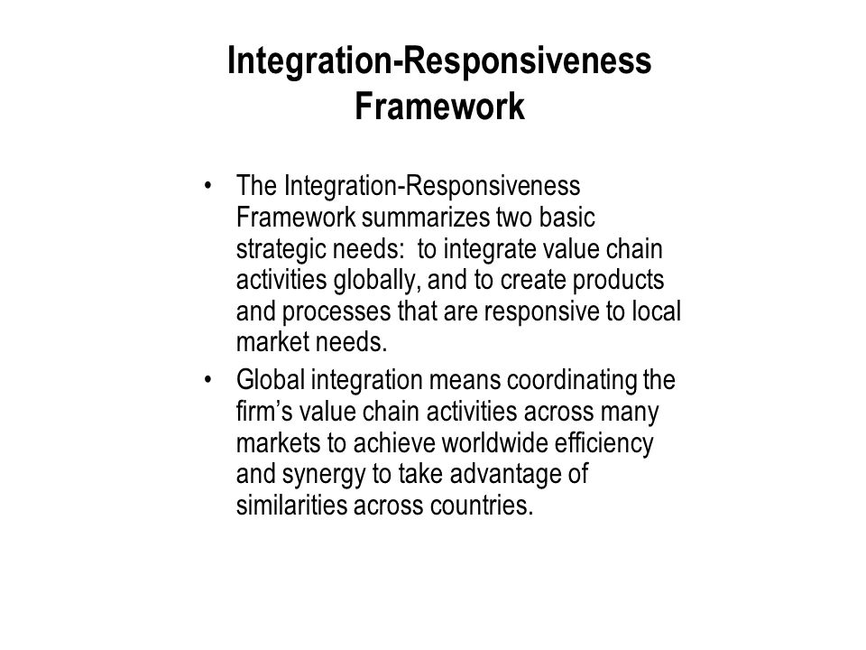 International Business: Strategy, Management, and the New Realities 11 Integration-Responsiveness Framework The Integration-Responsiveness Framework summarizes two basic strategic needs: to integrate value chain activities globally, and to create products and processes that are responsive to local market needs.