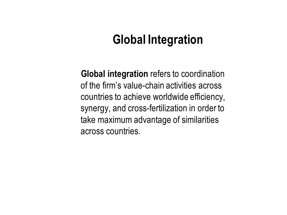 International Business: Strategy, Management, and the New Realities 12 Global Integration Global integration refers to coordination of the firm's value-chain activities across countries to achieve worldwide efficiency, synergy, and cross-fertilization in order to take maximum advantage of similarities across countries.